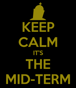 Poster: KEEP CALM IT'S THE MID-TERM