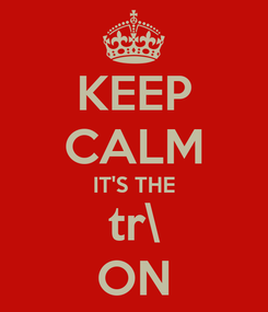 Poster: KEEP CALM IT'S THE tr\ ON