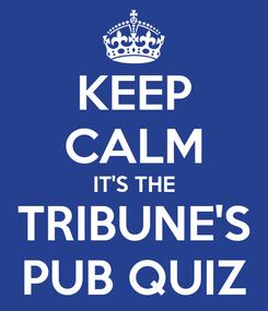 Poster: KEEP CALM IT'S THE TRIBUNE'S PUB QUIZ
