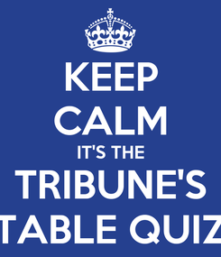 Poster: KEEP CALM IT'S THE TRIBUNE'S TABLE QUIZ