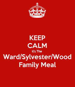 Poster: KEEP CALM It's The  Ward/Sylvester/Wood Family Meal