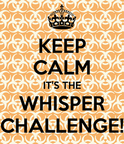 Poster: KEEP CALM IT'S THE WHISPER CHALLENGE!