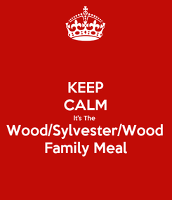Poster: KEEP CALM It's The  Wood/Sylvester/Wood Family Meal