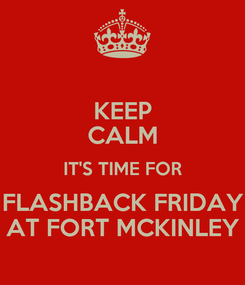 Poster: KEEP CALM IT'S TIME FOR FLASHBACK FRIDAY AT FORT MCKINLEY