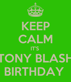 Poster: KEEP CALM IT'S  TONY BLASH BIRTHDAY