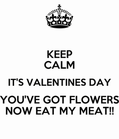 Poster: KEEP CALM IT'S VALENTINES DAY YOU'VE GOT FLOWERS NOW EAT MY MEAT!!