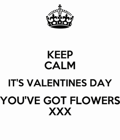 Poster: KEEP CALM IT'S VALENTINES DAY YOU'VE GOT FLOWERS XXX
