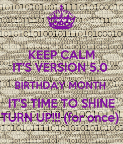 Poster: KEEP CALM IT'S VERSION 5.0  BIRTHDAY MONTH  IT'S TIME TO SHINE TURN UP!!! (for once)