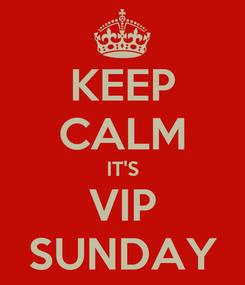 Poster: KEEP CALM IT'S VIP SUNDAY