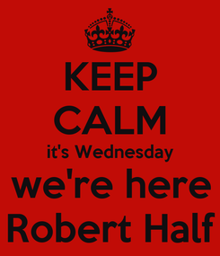 Poster: KEEP CALM it's Wednesday  & we're here at Robert Half
