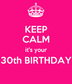 Poster: KEEP CALM it's your 30th BIRTHDAY