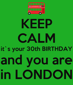 Poster: KEEP CALM it`s your 30th BIRTHDAY and you are in LONDON