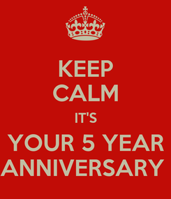 Poster: KEEP CALM IT'S YOUR 5 YEAR ANNIVERSARY