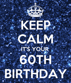 Poster: KEEP CALM IT'S YOUR  60TH BIRTHDAY