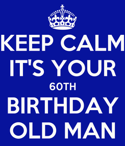 Poster: KEEP CALM IT'S YOUR 60TH BIRTHDAY OLD MAN