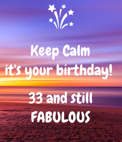 Poster: Keep Calm it's your birthday!   33 and still FABULOUS
