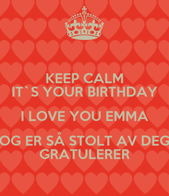 Poster: KEEP CALM IT`S YOUR BIRTHDAY I LOVE YOU EMMA OG ER SÅ STOLT AV DEG GRATULERER