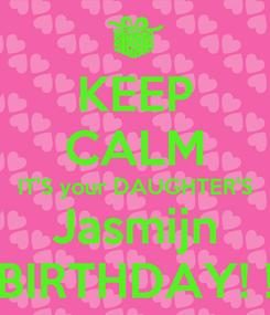 Poster: KEEP CALM IT'S your DAUGHTER'S Jasmijn BIRTHDAY! !