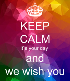 Poster: KEEP CALM it`s your day  and we wish you