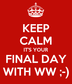 Poster: KEEP CALM IT'S YOUR FINAL DAY WITH WW ;-)