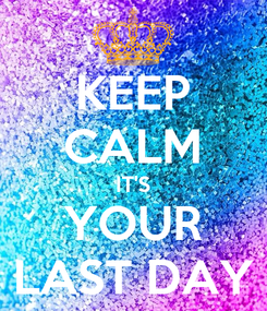 Poster: KEEP CALM IT'S YOUR LAST DAY