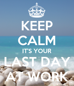 Poster: KEEP CALM IT'S YOUR LAST DAY AT WORK