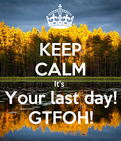 Poster: KEEP CALM It's  Your last day! GTFOH!