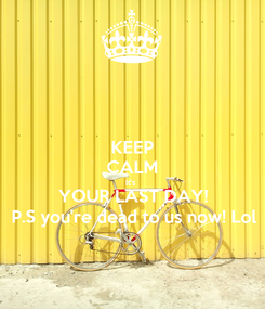 Poster: KEEP CALM It's  YOUR LAST DAY! P.S you're dead to us now! Lol