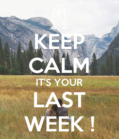 Poster: KEEP CALM IT'S YOUR LAST WEEK !