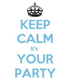 Poster: KEEP CALM It's  YOUR PARTY