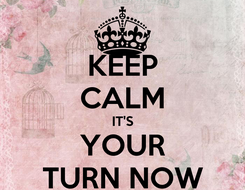 Poster: KEEP CALM IT'S YOUR TURN NOW