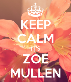 Poster: KEEP CALM IT'S ZOE MULLEN