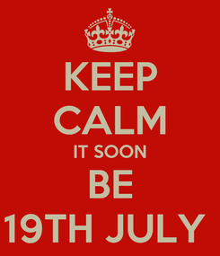 Poster: KEEP CALM IT SOON BE 19TH JULY
