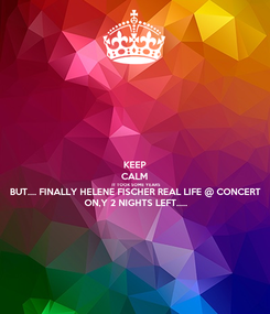 Poster: KEEP CALM IT TOOK SOME YEARS BUT.... FINALLY HELENE FISCHER REAL LIFE @ CONCERT ON,Y 2 NIGHTS LEFT.....