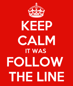 Poster: KEEP CALM IT WAS  FOLLOW  THE LINE