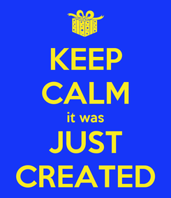 Poster: KEEP CALM it was JUST CREATED