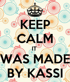 Poster: KEEP CALM IT  WAS MADE BY KASSI