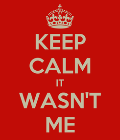 Poster: KEEP CALM IT WASN'T ME
