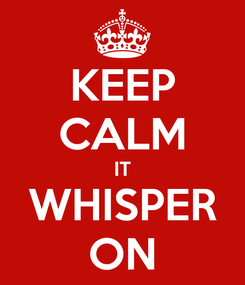Poster: KEEP CALM IT WHISPER ON
