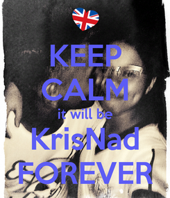 Poster: KEEP CALM it will be KrisNad FOREVER