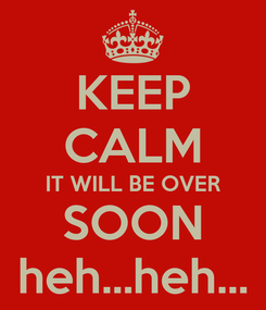 Poster: KEEP CALM IT WILL BE OVER SOON heh...heh...