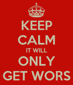 Poster: KEEP CALM IT WILL ONLY GET WORS