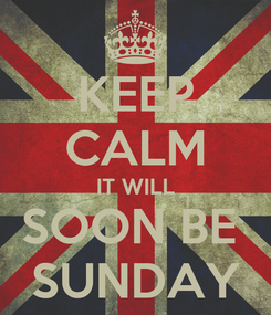 Poster: KEEP CALM IT WILL SOON BE  SUNDAY