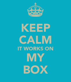 Poster: KEEP CALM IT WORKS ON MY BOX