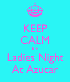 Poster: KEEP CALM It'd Ladies Night At Azucar