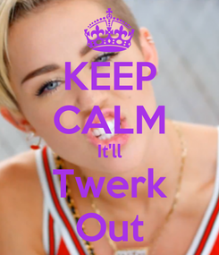 Poster: KEEP CALM It'll Twerk Out