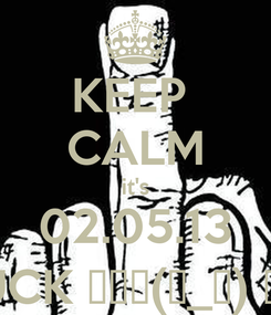 Poster: KEEP  CALM it's 02.05.13 FUCK ┌П┐(◣_◢) ┌П┐