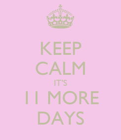 Poster: KEEP CALM IT'S 11 MORE DAYS