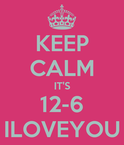 Poster: KEEP CALM IT'S 12-6 ILOVEYOU