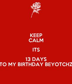 Poster: KEEP CALM ITS 13 DAYS TO MY BIRTHDAY BEYOTCHZ